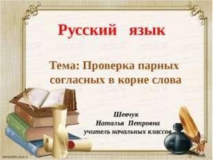 Шевчук Наталья Петровна учитель начальных классов Русский язык Тема: Проверк