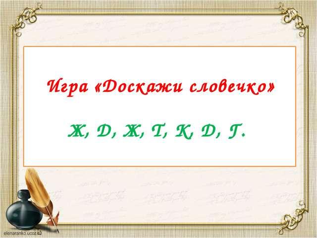 Игра «Доскажи словечко» Ж, Д, Ж, Т, К, Д, Г.
