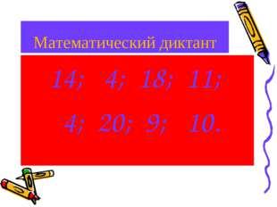 Математический диктант 14; 4; 18; 11; 4; 20; 9; 10.