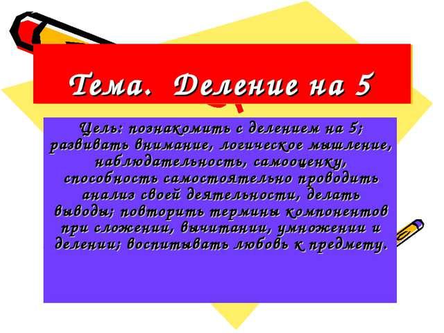 Тема. Деление на 5 Цель: познакомить с делением на 5; развивать внимание, лог...