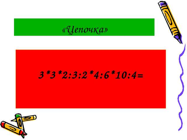 «Цепочка» 3*3*2:3:2*4:6*10:4=