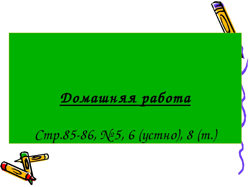 Домашняя работа Стр.85-86, № 5, 6 (устно), 8 (т.)