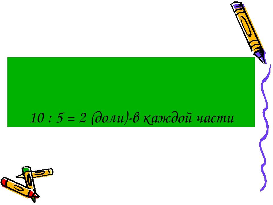 10 : 5 = 2 (доли)-в каждой части