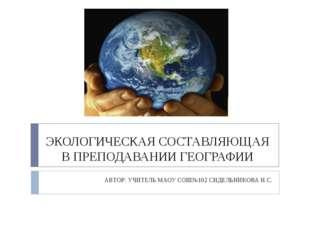 ЭКОЛОГИЧЕСКАЯ СОСТАВЛЯЮЩАЯ В ПРЕПОДАВАНИИ ГЕОГРАФИИ АВТОР: УЧИТЕЛЬ МАОУ СОШ№1