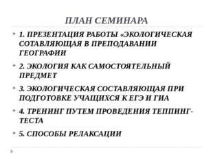 ПЛАН СЕМИНАРА 1. ПРЕЗЕНТАЦИЯ РАБОТЫ «ЭКОЛОГИЧЕСКАЯ СОТАВЛЯЮЩАЯ В ПРЕПОДАВАНИИ