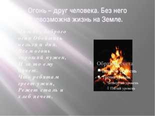 Огонь – друг человека. Без него невозможна жизнь на Земле. Нам без доброго ог