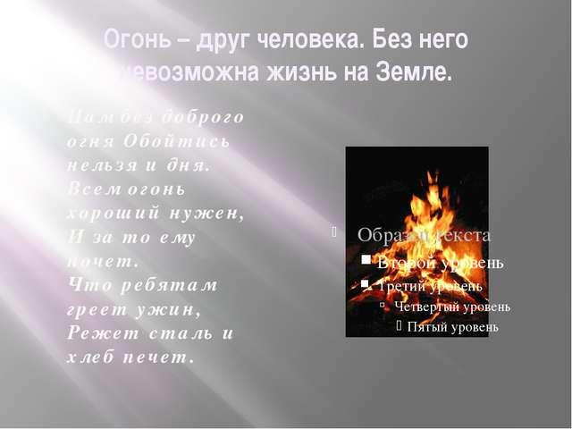 Огонь – друг человека. Без него невозможна жизнь на Земле. Нам без доброго ог...
