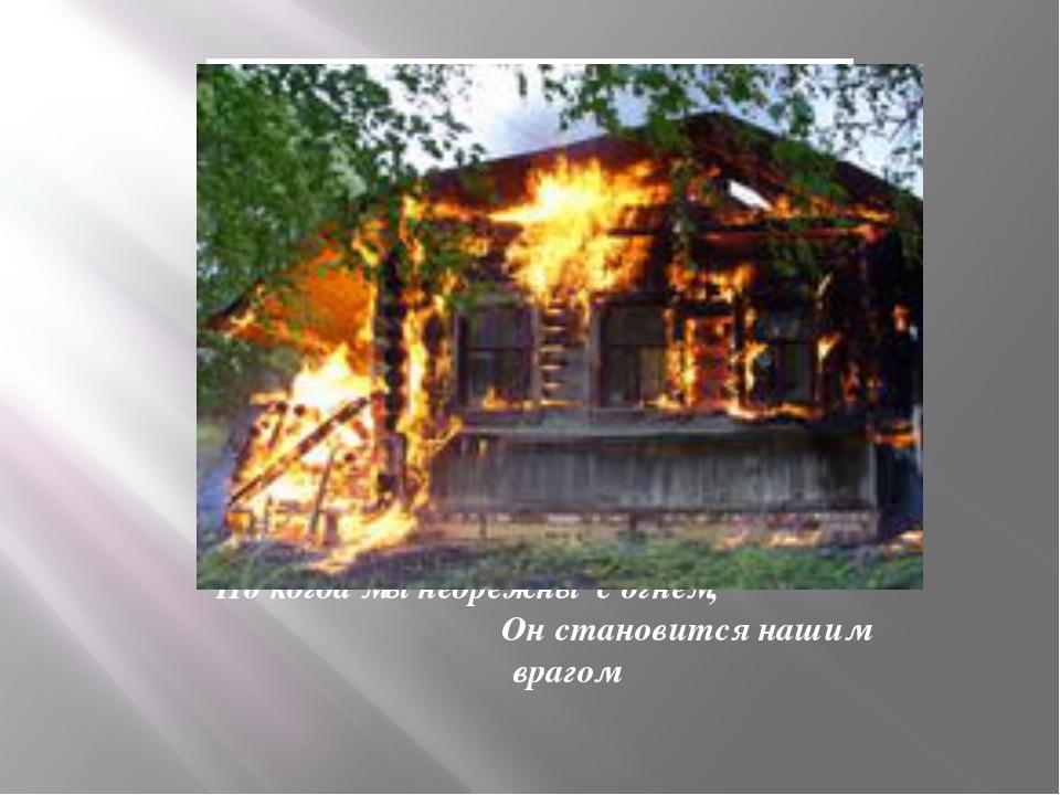 Но когда мы небрежны с огнем, Он становится нашим врагом