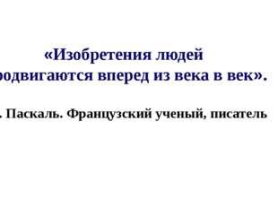 «Изобретения людей продвигаются вперед из века в век». Б. Паскаль. Французски