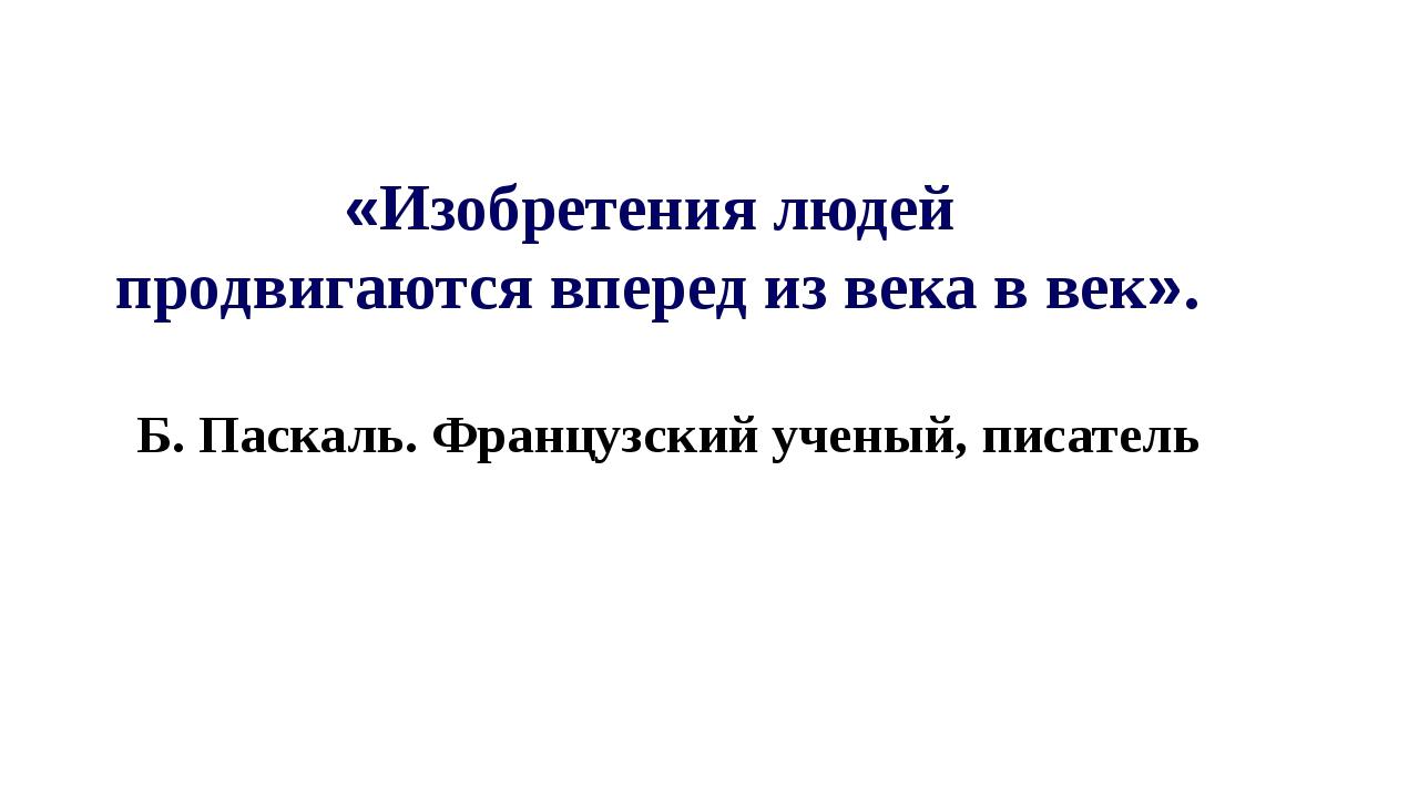 «Изобретения людей продвигаются вперед из века в век». Б. Паскаль. Французски...