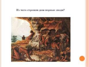 Из чего строили дом первые люди?