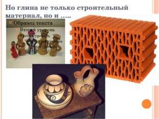 Но глина не только строительный материал, но и …..
