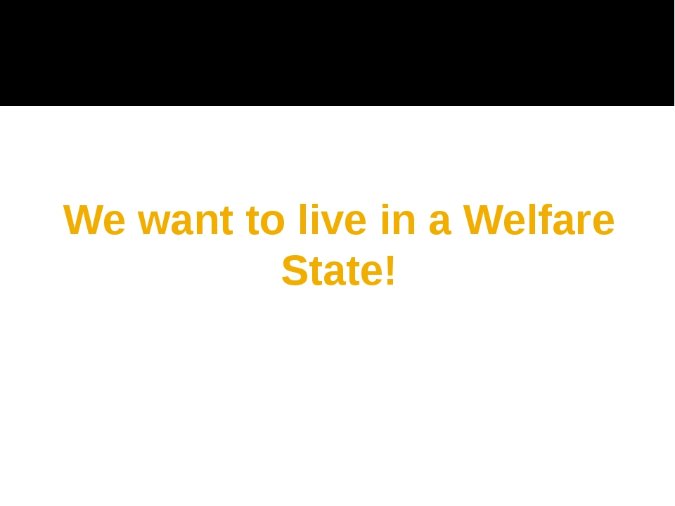 We want to live in a Welfare State!