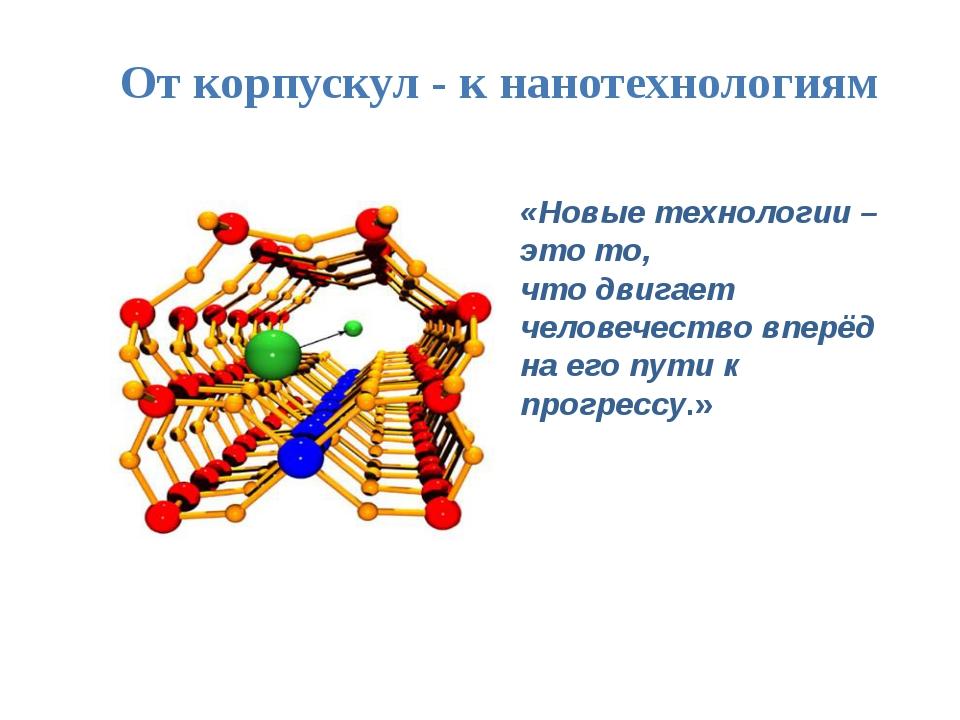 От корпускул - к нанотехнологиям «Новые технологии – это то, что двигает чело...