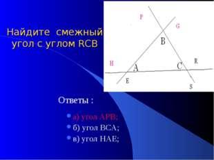 Найдите смежный угол с углом RСB Ответы : а) угол АРВ; б) угол ВСА; в) угол Н