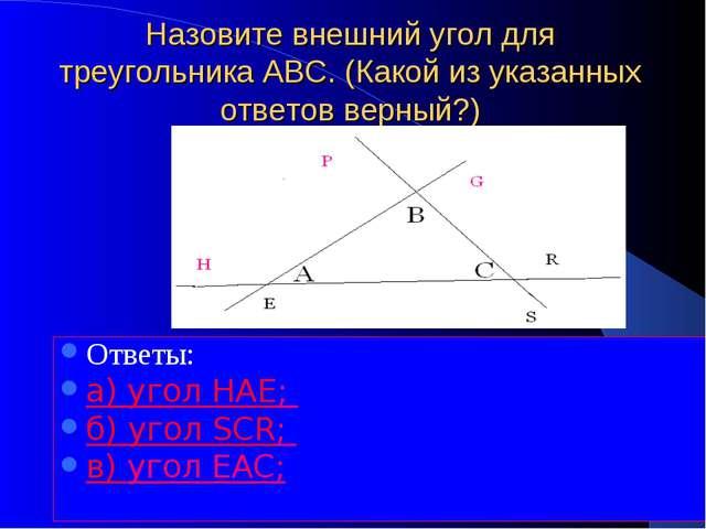 Назовите внешний угол для треугольника АВС. (Какой из указанных ответов верны...