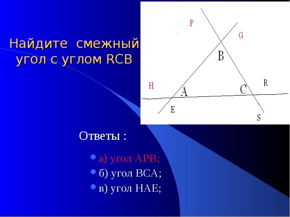 Найдите смежный угол с углом RСB Ответы : а) угол АРВ; б) угол ВСА; в) угол Н...