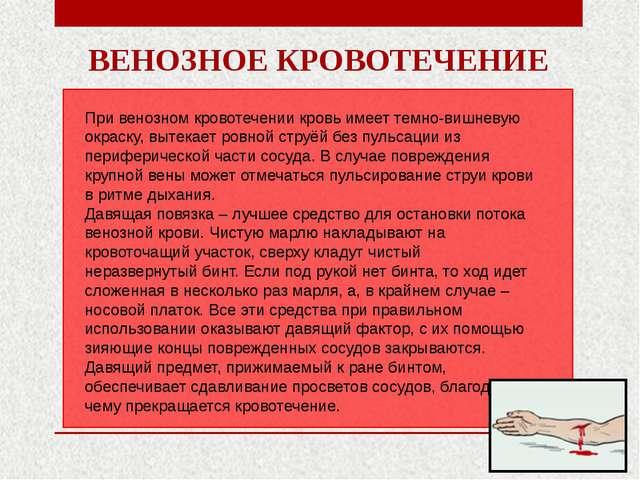 ВЕНОЗНОЕ КРОВОТЕЧЕНИЕ При венозном кровотечении кровь имеет темно-вишневую ок...