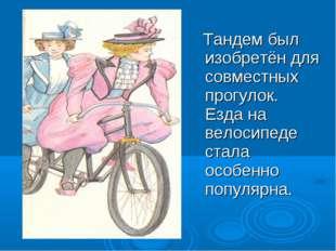 Тандем был изобретён для совместных прогулок. Езда на велосипеде стала особе