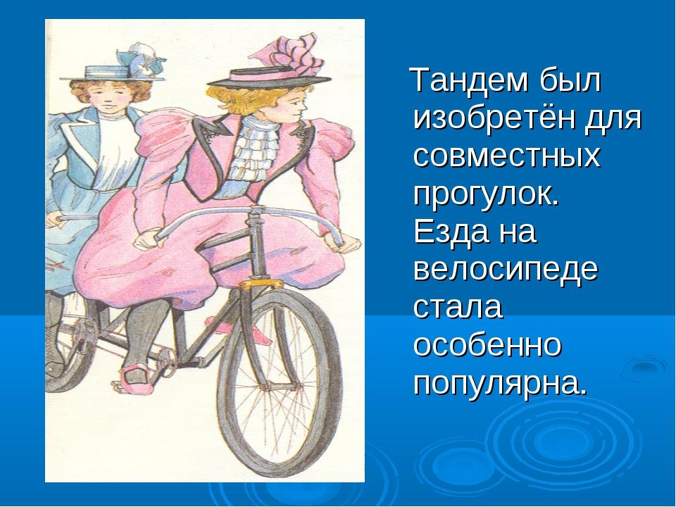 Тандем был изобретён для совместных прогулок. Езда на велосипеде стала особе...