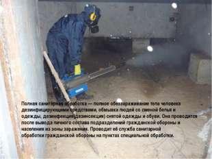 Полная санитарная обработка— полное обеззараживание тела человека дезинфицир