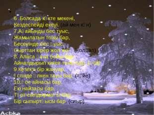 6 .Болсада көкте мекені, Кездеспейді екеуі. (ай мен күн) 7.Ағайынды бес туыс