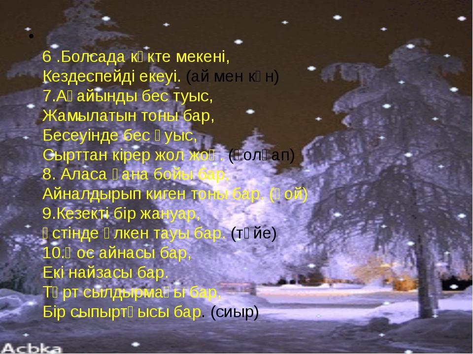 6 .Болсада көкте мекені, Кездеспейді екеуі. (ай мен күн) 7.Ағайынды бес туыс...