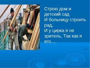 Строю дом и детский сад И больницу строить рад, И у цирка я не зритель, Так к