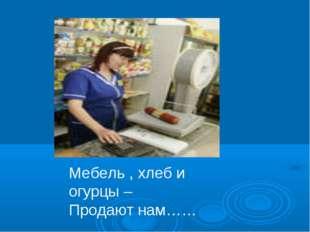 Мебель , хлеб и огурцы – Продают нам……