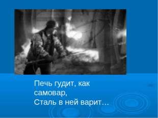 Печь гудит, как самовар, Сталь в ней варит…