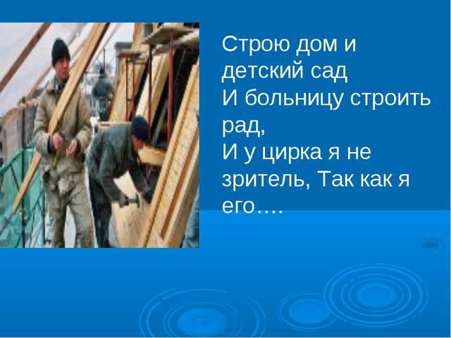 Строю дом и детский сад И больницу строить рад, И у цирка я не зритель, Так к...