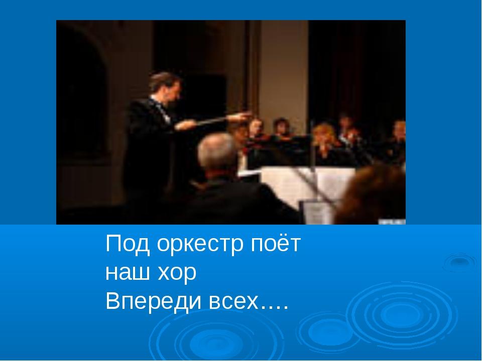 Под оркестр поёт наш хор Впереди всех….