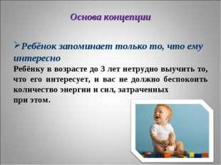 Основа концепции Ребёнок запоминает только то, что ему интересно Ребёнку в во