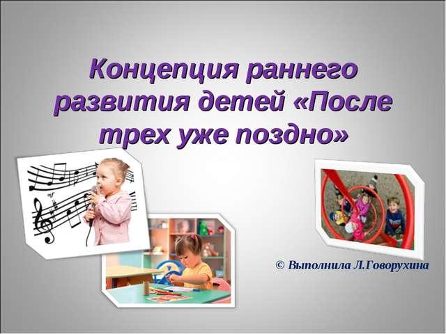Концепция раннего развития детей «После трех уже поздно» © Выполнила Л.Говору...