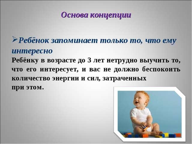 Основа концепции Ребёнок запоминает только то, что ему интересно Ребёнку в во...