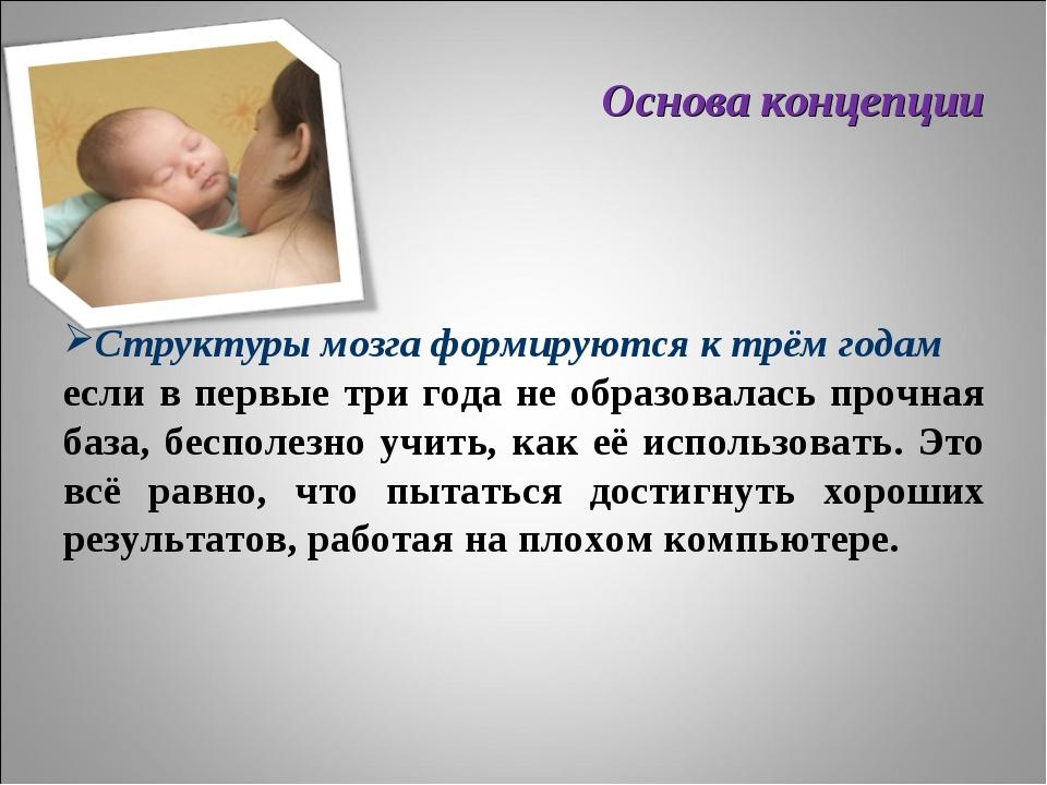 Основа концепции Структуры мозга формируются к трём годам если в первые три г...