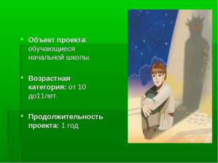 Объект проекта: обучающиеся начальной школы. Возрастная категория: от 10 до1