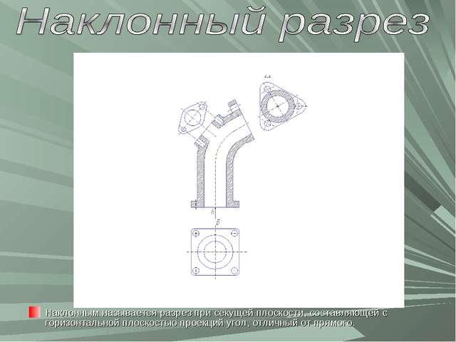 Наклонным называется разрез при секущей плоскости, составляющей с горизонталь...