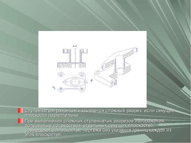 Ступенчатым разрезом называется сложный разрез, если секущие плоскости паралл...