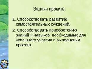 Задачи проекта: 1. Способствовать развитию самостоятельных суждений. 2. Спосо
