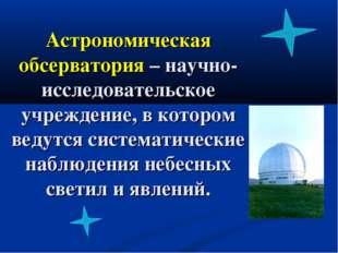 Астрономическая обсерватория – научно-исследовательское учреждение, в котором