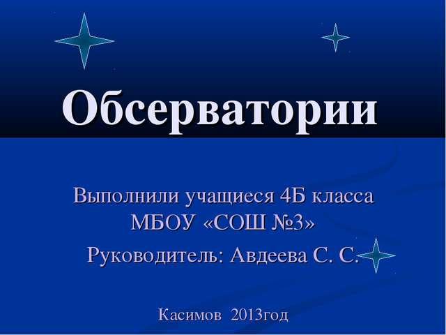 Обсерватории Выполнили учащиеся 4Б класса МБОУ «СОШ №3» Руководитель: Авдеева...