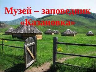 Музей – заповедник «Казановка»
