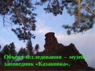 Объект исследования – музей – заповедник «Казановка».