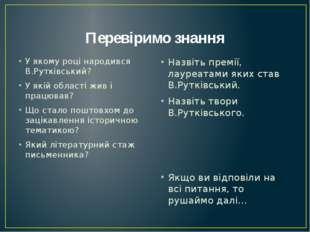 Перевіримо знання У якому році народився В.Рутківський? У якій області жив і