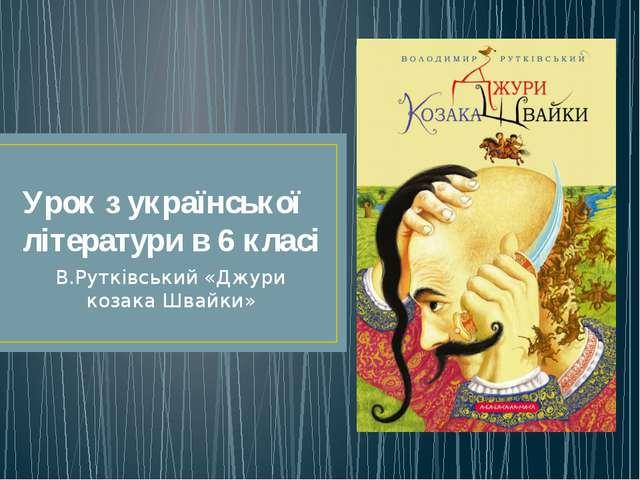 Урок з української літератури в 6 класі В.Рутківський «Джури козака Швайки»