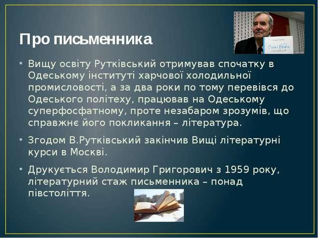 Про письменника Вищу освіту Рутківський отримував спочатку в Одеському інстит...