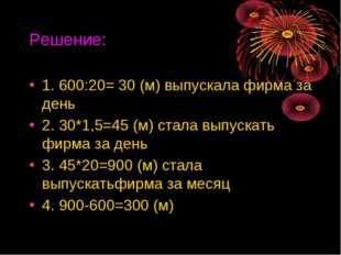 Решение: 1. 600:20= 30 (м) выпускала фирма за день 2. 30*1,5=45 (м) стала вып