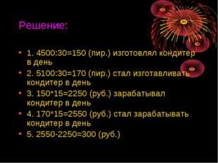 Решение: 1. 4500:30=150 (пир.) изготовлял кондитер в день 2. 5100:30=170 (пир
