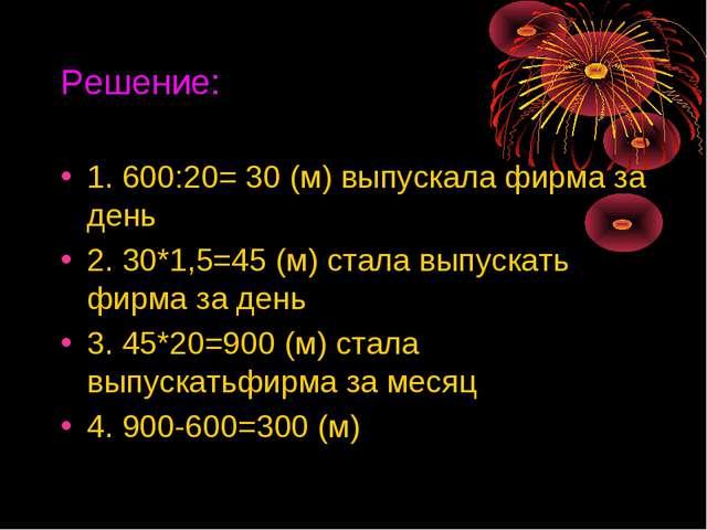Решение: 1. 600:20= 30 (м) выпускала фирма за день 2. 30*1,5=45 (м) стала вып...